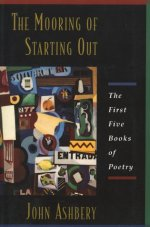 The Mooring Of Starting Out: The First Five Books Of Poetry by John Ashbery